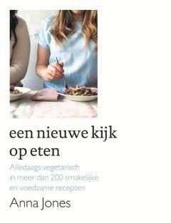Anna Jones Een nieuwe kijk op eten - alledaags vegetarisch in meer dan 200 smakelijke en voedzame recepten